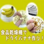ドライフルーツメーカーで無添加干しバナナ作り